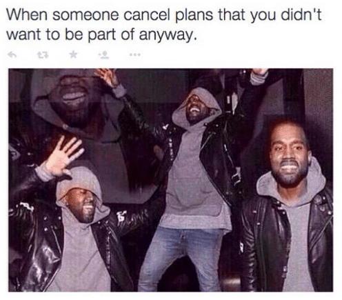 Happy reaction: when someone cancel plans that you didn't what to be a part of