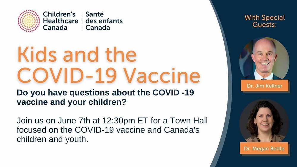 Kids and the COVID-19 Vaccine. Do you have questions about the COVID-19 vaccine and your children? Join us (Children's Healthcare Canada) on June 7th at 12:30pm ET for a Town Hall focused on the COVID-19 vaccine and Canada's children and youth. With Special Guests: Dr. Jim Kellner and Dr. Megan Bettle.