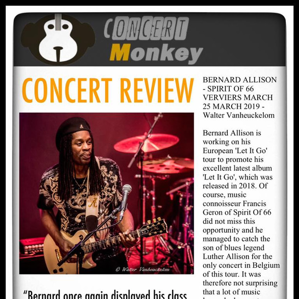 "Concert Monkey reviews The Bernard Allison Groups performance at Spirit of 66 on March 25th in Verviers, Belgium ""Bernard once again displayed his class as a guitarist with sensitive string work, the hair of which stood on your arms."" - Walter Vanheuckelom"