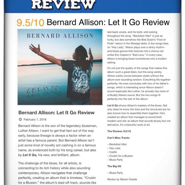 "2018 HIGHLIGHTS: On February 7th, 2018 Steven Ovadia with Blues Rock Review reviews LET IT GO, gave it a 9.5 out of 10  ""Let It Go shows Allison's mastery of the blues...""He's created an album that manages to sound both modern and old; an album that sounds bluesy but not derivative. It's a beautiful work of art.""-Steven Ovadia"