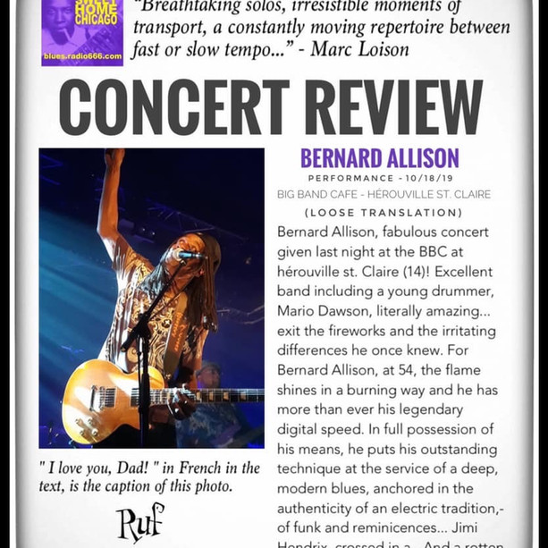 """Breathtaking solos, irresistible moments of transport, a constantly moving repertoire between fast or slow tempo..."" - Marc Loison with blues.radio666.com reviews Bernard Allison's performance this past Friday at the BIG BAND CAFE in Hérouville St. Claire, France!  (Loose Translation) Bernard Allison, fabulous concert given last night at the BBC at Hérouville St. Claire. Excellent band including a young drummer, Mario Dawson, literally amazing... exit the fireworks and the irritating differences he once knew. For Bernard Allison, at 54, the flame shines in a burning way and he has more than ever his legendary digital speed. In full possession of his means, he puts his outstanding technique at the service of a deep, modern blues, anchored in the authenticity of an electric tradition,-of funk and reminicences... Jimi Hendrix, crossed in a - in tribute to the genius of Seattle -, but also and especially his father Luther, source of enlightenment forever.  Generous, inspired, enthusiastic, highlighting each of his four musicians, he wants to meet us all at the end of these two hours of show, around his latest album to dedicate: ""LET IT GO"" on CD or vinyl.  Breathtaking solos, irresistible moments of transport, a constantly moving repertoire between fast or slow tempo, some recent tracks or others borrowed from his already long record career started in 1990... before the reminder, he has of a ""serious"" of anthology, will of the prodigy father to the prodigal son, interpreted with respect and fever, in the love of the Creator-Spawner missing too soon, already 22 years ago.  Thank you Bernard Allison for these fabulous moments! Happy tour to you and your band, it continues tonight in Romania (Brasov) then in Germany, Serbia, Switzerland, United Kingdom... next time, run to see it!  "" I love you, Dad! "" in French in the text, is the caption of this photo."
