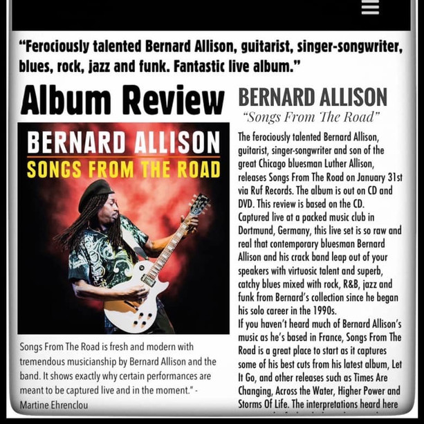 """Ferociously talented guitarist, Bernard Allison, singer-songwriter, blues, rock, jazz and funk. Fantastic live album."" - Rock and Blues Muse review Bernard Allison's new release ""SONGS FROM THE ROAD"" ""Songs From The Road is fresh and modern with tremendous musicianship by Bernard Allison and the band. It shows exactly why certain performances are meant to be captured live and in the moment."" - Martine Ehrenclou"