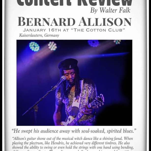 "'Spirited blues."" - Walter Falk reviews ""The Bernard Allison Groups"" performance on January 16th at the ""Cotton Club"" (Kammgarn) in Kaiserslautern, Germany!  ""Allison's guitar shone out of the musical witch dance like a shining fanal. When playing the plectrum, like Hendrix, he achieved very different timbres. He also showed the ability to swing or even hold the strings with one hand using bending, sliding or finger vibrato. The audience raged."" -Walter Falk  Review by Walter Falk (Journalist Die Rheinpfalz newspaper) *Loose translation  On his ""Songs from the Road"" tour, the American blues guitarist, singer and songwriter Bernard Allison made a guest appearance at the packed Cotton Club on Thursday evening. From 2005 to 2016, Bernard Allison, the youngest of nine children of the blues legend Luther Allison, was in the worsted every January and delighted his fans. But this almost two and a half hour concert (without a break) was his best. Bernard has finally followed in his famous father's footsteps. Today, 23 years after the death of his father, the great blues star would have been thrilled to hear his son and proud that his extremely talented son followed the same path and swept his audience away with soul-soaked, spirited blues , They were well-known songs - like ""Night Train"", ""Rocket 88"", Backdoor man"", You're gonna need me"" - but completely reinterpreted: with Bernard Allison as lead guitarist and a live band whose chemistry mixed up these classic songs quite nicely and realigned them wonderfully.  The band started it slowly. The first two titles ("""" Stanky issues ""by Bernard himself and"" Night Train "") were used for warming up. With ""Love was meant to be"", however, the band was fully there: driving funk grooves and rocking guitar grips at a high energy level. Bernard Allison skillfully used various, successive techniques. The guitar mimicked his voice. And this had a biting sharpness that dropped every mask and exposed the soul. With an innate sense of nuances, he used the repertoire of his vocal skills. The rough voice slid up effortlessly and struck every note with unwavering accuracy. If he struck the strings and kept taking his left hand off the bridge so that a sequence of open and fretted notes came out, or if he pinched the strings and plucked rapid arpeggios: for him the sound of the guitar was a second voice. Again and again he used his game device for fast or imitative sound patterns and reminded of the way his big daddy played. But he seemed to have another role model: B.B. King. Like ""The Guitar King"", Bernard has an excellent feeling for music. Jazz, rock, blues and funk seem to flow effortlessly into one another. What was immediately recognizable as the influence of the blues hero was the long, singing tones that clusters abruptly followed. In ""Rocket 88"" the band really went on the gas.  Here Bernard penetrated deep into the African undergrowth and summoned all Voodoo spirits. Cascades of tones that dripped down like drops of water at frantic speed. Powerplay attacks and technical cabinet pieces for the gallery. His six strings whimpered for mercy, sometimes sounded like dry knotty wood, but sometimes pulled themselves back completely and chirped quietly like crickets, driving the excitement to the summit and then roaring like the sound of a twelve-cylinder. Bass player George Moye was completely stoic and told emotional, expressive stories. He combined thumb play and LeFaro agility with an octave technique and added the still dazzling harmonic technique and virtuoso chord play. A hot pot blew Jose James on the saxophone, while Mario Dawson on the drums and rhythm guitarist Dylan Salfer drove the groove crazy. An absolute highlight was Jimi Hendrix '"" Voodoo Chile ""(1968). Allison's guitar shone out of the musical witch dance like a shining fanal. When playing the plectrum, like Hendrix, he achieved very different timbres. He also showed the ability to swing or even hold the strings with one hand using bending, sliding or finger vibrato. The audience raged. So the mood increased from title to title. Was there an increase?  He came up with the last song: ""Serious"". A tribute to Bernard's father Luther. Here he unleashed all the guitar tricks once again. And with the jul, splinter and superimposed sounds, almost a tear would have come to mind. The concerts of his father Luther Allison in the 1990s were so legendary."