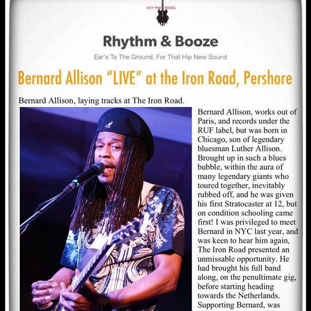 "Graham Munn with Rhythm & Booze Reviews Bernard Allison's performance on May 27th at The Iron Road in Pershore, UK!  ""Gobsmacking stuff...I can only say, go see, hear and be baptized into Bernard's stupendous live shows, no matter how good, albums cannot do this justice."" - Graham Munn"