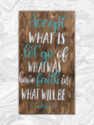 Accept what is, let go of what was, have faith in what will be