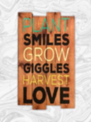 Plant smiles, grow giggles, harvest love
