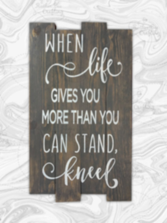 When life gives you more then you can stand, kneel