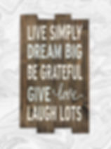 Live simply, dream big, be grateful, give love, laugh lots