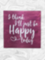 I think I'll just be happy today