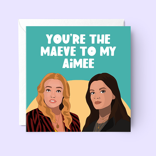 You're The Maeve To My Aimee Card