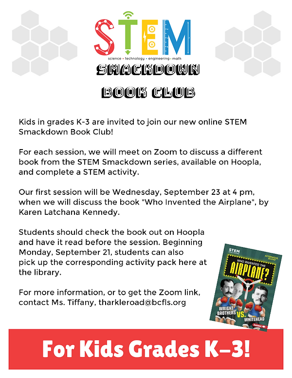"Kids in grades K-3 are invited to join our new online STEM Smackdown Book Club!  For each session, we will meet on Zoom to discuss a different book from the STEM Smackdown series, available on Hoopla, and complete a STEM activity.  Our first session will be Wednesday, September 23 at 4 pm, when we will discuss the book ""Who Invented the Airplane"", by Karen Latchana Kennedy.   Students should check the book out on Hoopla and have it read before the session. Beginning  Monday, September 21, students can also  pick up the corresponding activity pack here at the library.   For more information, or to get the Zoom link, contact Ms. Tiffany, tharkleroad@bcfls.org"