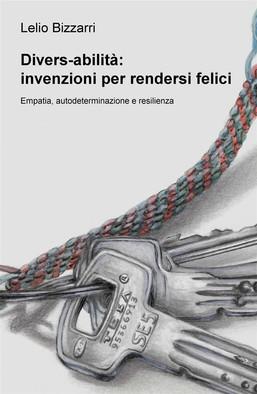 """Copertina del libro: """"Divers-abilità: istruzioni per rendersi felici"""" di Lelio Bizzarri ed. ilmiolibro.it I - II Stampa 2019"""