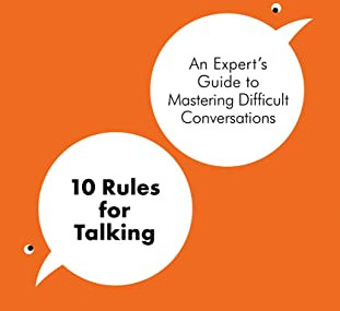 10 Rules for Talking: An Expert's Guide at Mastering Difficult Conversations, by Tim Harkness