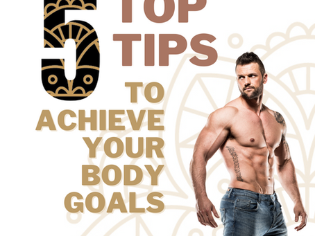 5 Top Tips to achieve your Body Goals