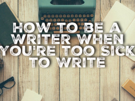 How to be a Writer When You're Too Sick to Write