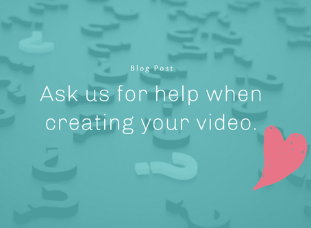 Ask us for help when creating your video.