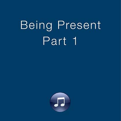 Being Present, Part 1
