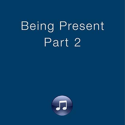 Being Present, Part 2