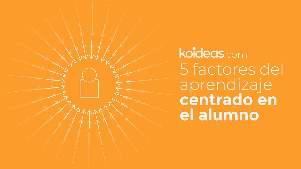Koideas - 5 factores del aprendizaje centrado en el alumno