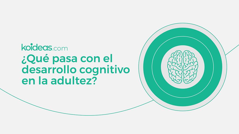 Koideas: ¿Qué pasa con el desarrollo cognitivo en la adultez?