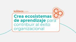Crea ecosistemas de aprendizaje para contribuir al éxito organizacional