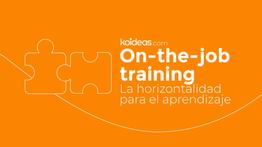 On the Job training: la horizontalidad para el aprendizaje