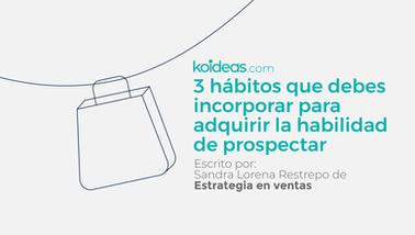 3 hábitos que debes incorporar para adquirir la habilidad de prospectar