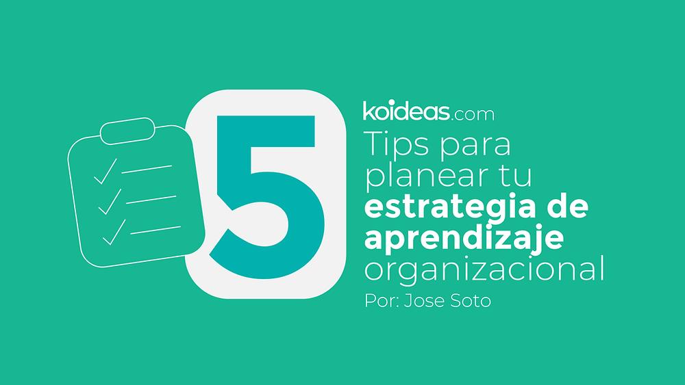 5 Tips para planear tu estrategia de aprendizaje organizacional