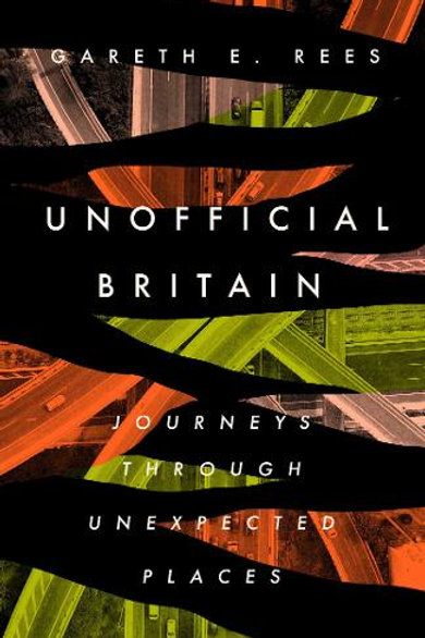 Unofficial Britain: Journeys Through Unexpected Places - Gareth E. Rees