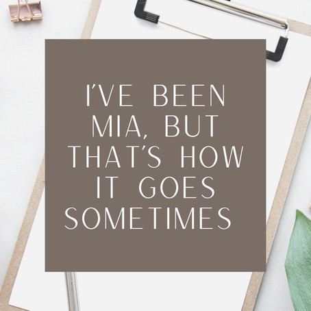 I've Been MIA, But That's How It Goes Sometimes