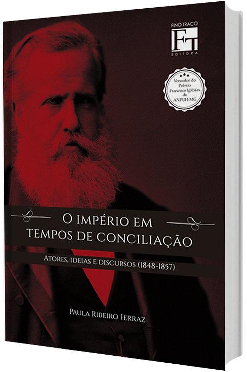 O IMPÉRIO EM TEMPOS DE CONCILIAÇÃO: ATORES, IDEIAS E DISCURSOS (1848-1857) PAULA RIBEIRO FERRAZ