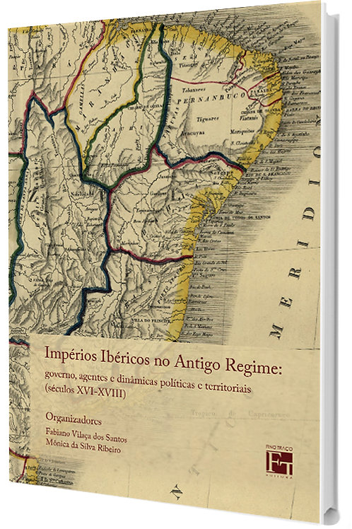IMPÉRIOS IBÉRICOS NO ANTIGO REGIME: GOVERNO, AGENTES E DINÂMICAS POLÍTICAS E TERRITORIAIS (SÉCULOS XVI-XVIII) FABIANO VILAÇA