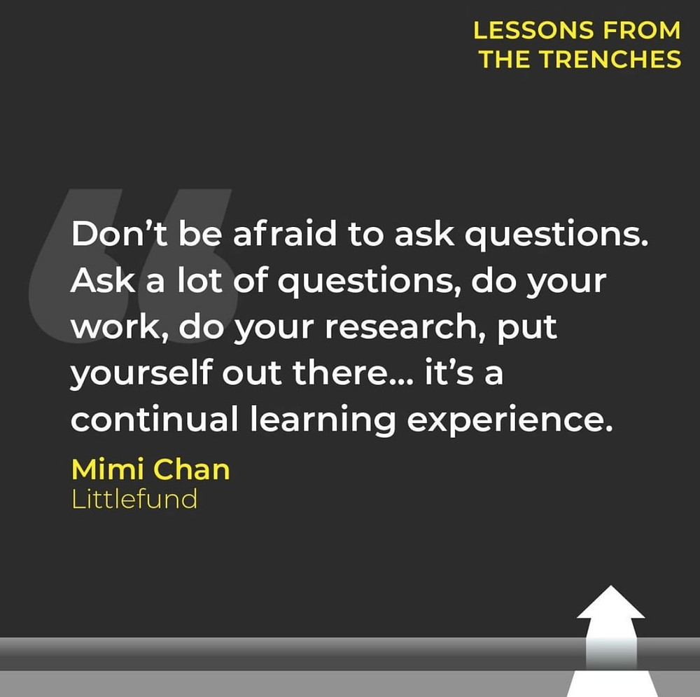 Don't be afraid to ask questions. Ask a lot of questions, do your work, do your research, put yourself out there... it's a continual learning experience. Mimi Chan - Littlefund