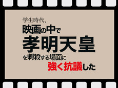 学生時代、映画の中で孝明天皇を刺殺する場面に強く抗議した