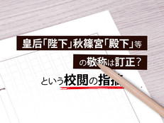 皇后「陛下」秋篠宮「殿下」等の敬称は訂正?という校閲の指摘