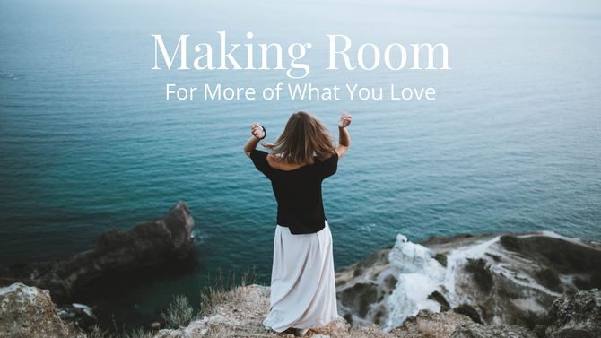 Mindfully Make Room for What You Love in Life