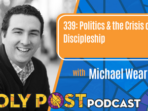 Episode 339: Politics & the Crisis of Discipleship with Michael Wear