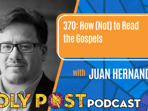 Episode 370: How (Not) to Read the Gospels with Juan Hernandez