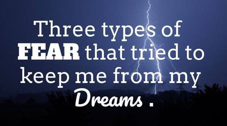 Three Types of Fear that Tried to Keep Me From My Dreams.