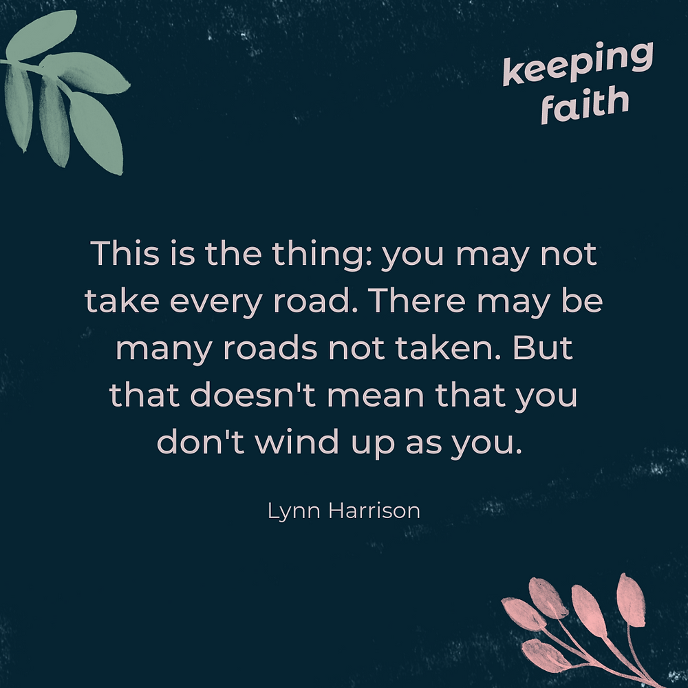 This is the thing: you may not take every road. There may be many roads not taken. But that doesn't mean that you don't wind up as you. Lynn Harrison