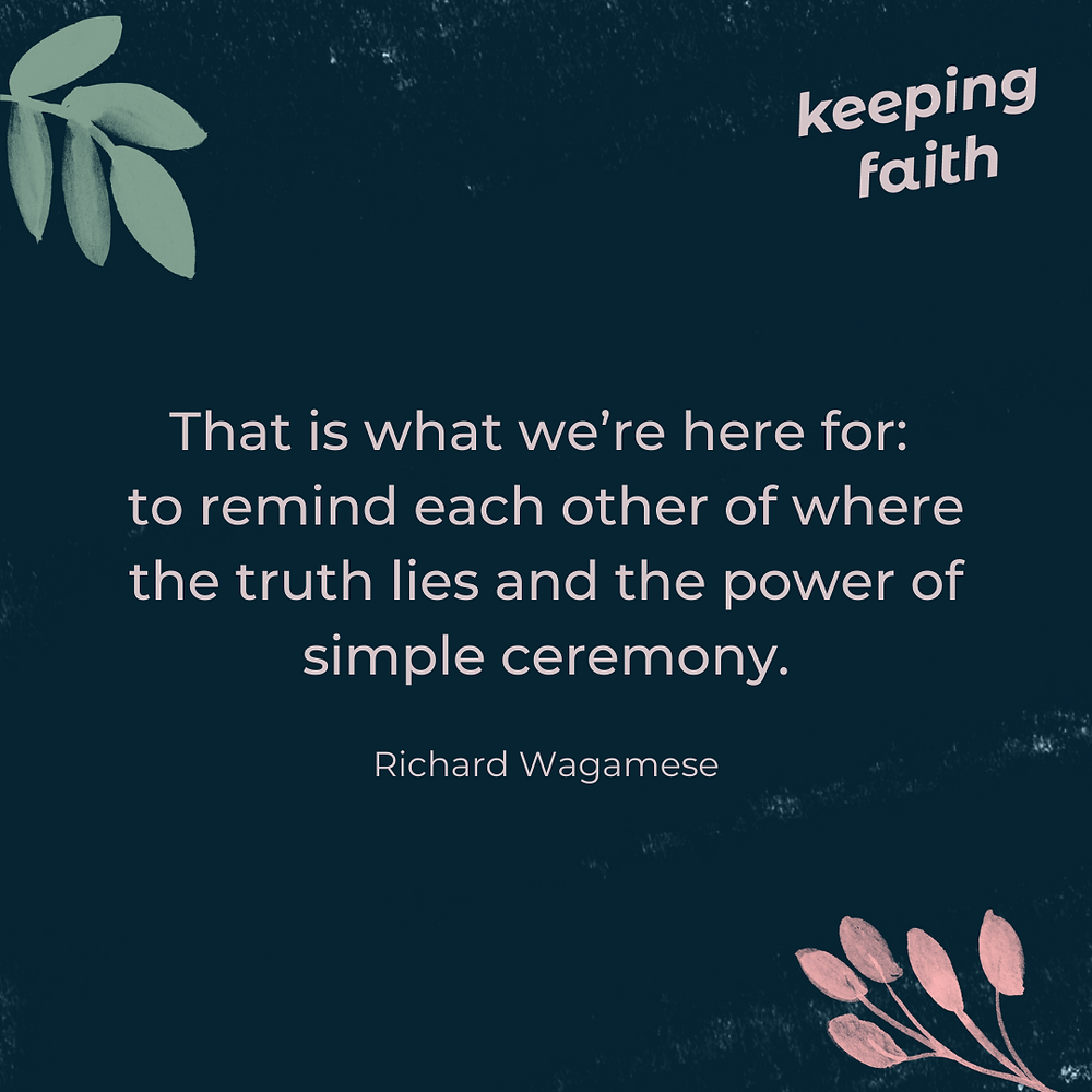 That is what we're here for: to remind each other of where the truth lies and the power of simple ceremony. Richard Wagamese