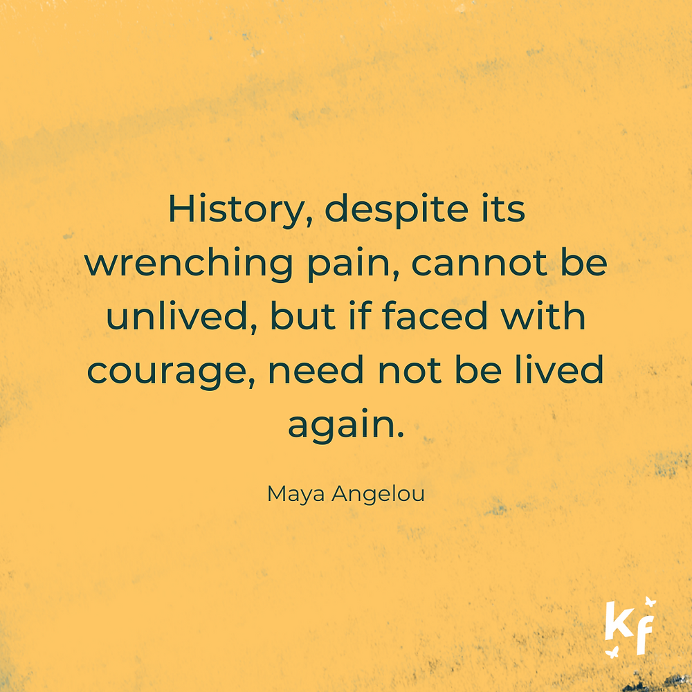 History, despite its wrenching pain, cannot be unlived, but if faced with courage, need not be lived again. Maya Angelou