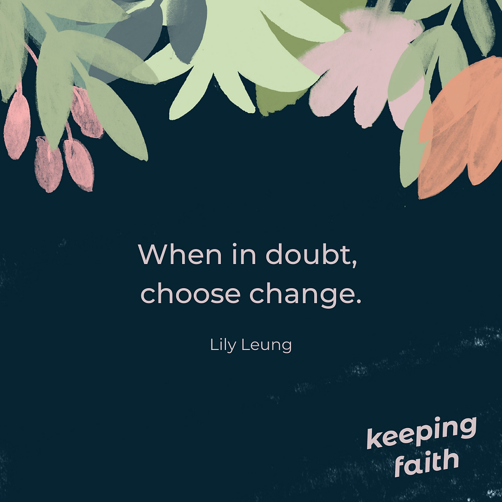 When in doubt, choose change. Liliy Leung