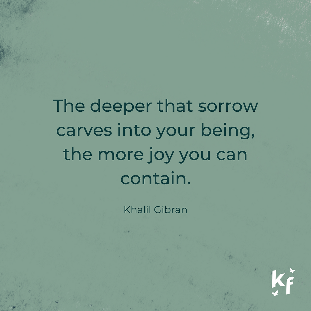 The deeper that sorrow carves into your being, the more joy you can contain. Khalil Gibran