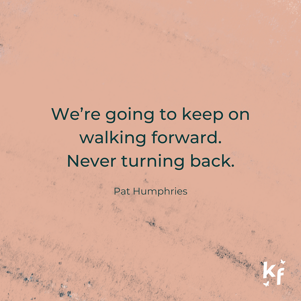 We're going to keep on walking forward. Never turning back. Pat Humphries