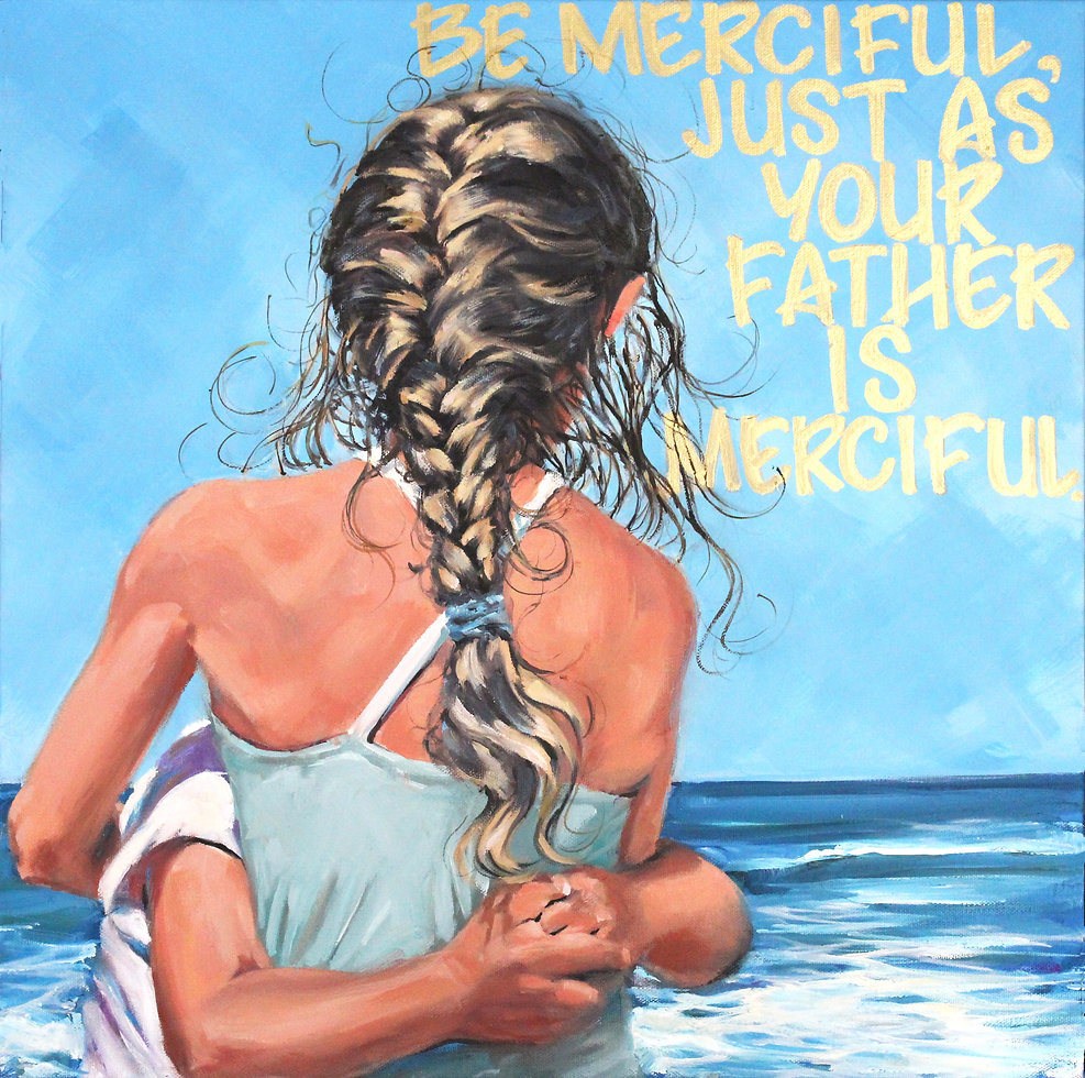 Luke 6:36, Be merciful, just as your Father is merciful, Vicki Norris, oil painting, Ears that hear and eye that See