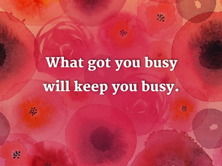 What got you busy will keep you busy.