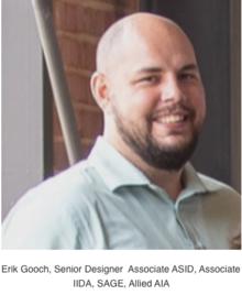 Erik Gooch, Senior Designer  Associate ASID, Associate IIDA, SAGE, Allied AIA