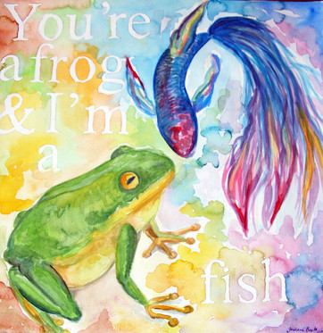 You're a Frog & I'm a Fish