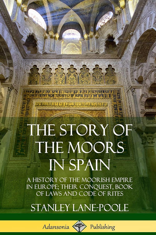 The Story of the Moors in Spain: A History of the Moorish Empire in Europe